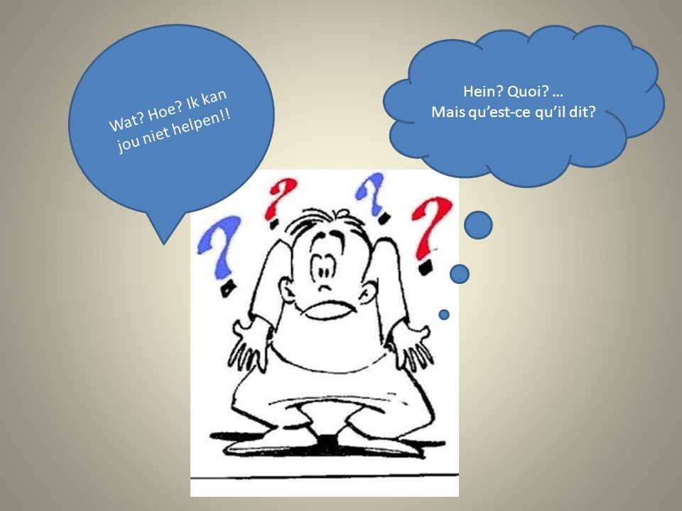Hein Quoi … Mais qu'est-ce qu'il dit Wat Hoe Ik kan jou niet helpen!!