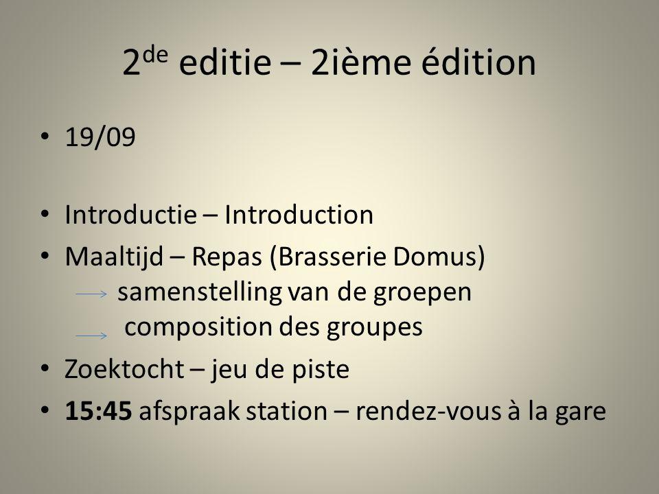 2 de editie – 2ième édition 19/09 Introductie – Introduction Maaltijd – Repas (Brasserie Domus) samenstelling van de groepen composition des groupes Zoektocht – jeu de piste 15:45 afspraak station – rendez-vous à la gare