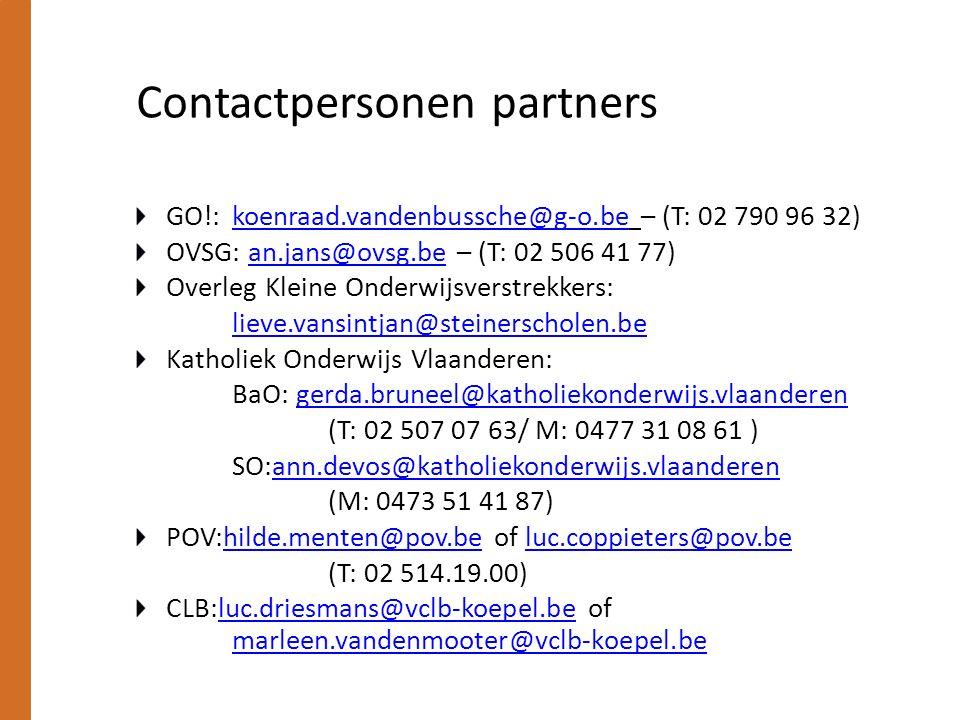 Contactpersonen partners GO!: koenraad.vandenbussche@g-o.be – (T: 02 790 96 32)koenraad.vandenbussche@g-o.be OVSG: an.jans@ovsg.be – (T: 02 506 41 77)an.jans@ovsg.be Overleg Kleine Onderwijsverstrekkers: lieve.vansintjan@steinerscholen.be Katholiek Onderwijs Vlaanderen: BaO: gerda.bruneel@katholiekonderwijs.vlaanderengerda.bruneel@katholiekonderwijs.vlaanderen (T: 02 507 07 63/ M: 0477 31 08 61 ) SO:ann.devos@katholiekonderwijs.vlaanderenann.devos@katholiekonderwijs.vlaanderen (M: 0473 51 41 87) POV:hilde.menten@pov.be of luc.coppieters@pov.behilde.menten@pov.beluc.coppieters@pov.be (T: 02 514.19.00) CLB:luc.driesmans@vclb-koepel.be of marleen.vandenmooter@vclb-koepel.be luc.driesmans@vclb-koepel.be marleen.vandenmooter@vclb-koepel.be