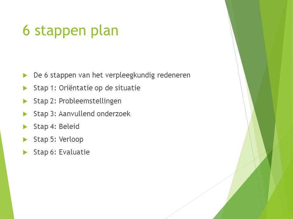 6 stappen plan  De 6 stappen van het verpleegkundig redeneren  Stap 1: Oriëntatie op de situatie  Stap 2: Probleemstellingen  Stap 3: Aanvullend o