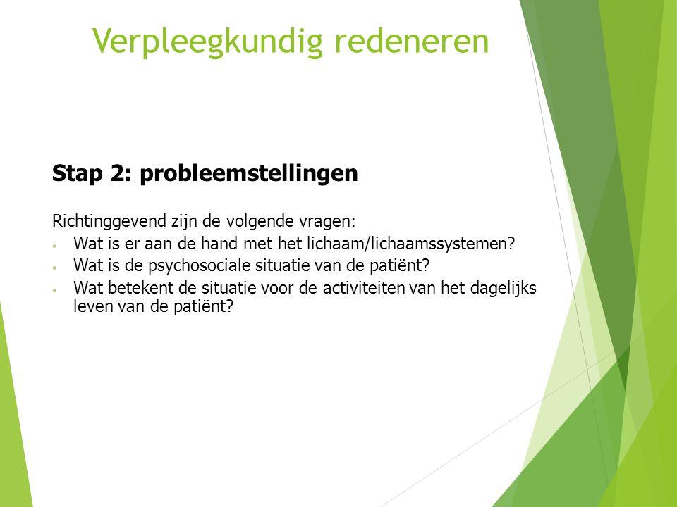 Verpleegkundig redeneren Stap 2: probleemstellingen Richtinggevend zijn de volgende vragen: Wat is er aan de hand met het lichaam/lichaamssystemen? Wa
