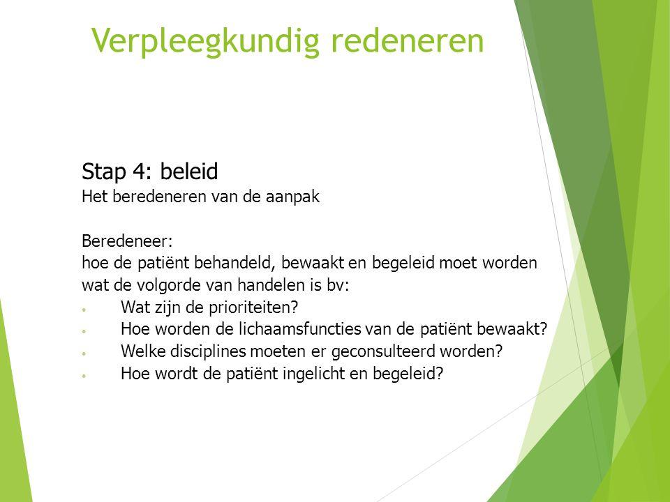 Verpleegkundig redeneren Stap 4: beleid Het beredeneren van de aanpak Beredeneer: hoe de patiënt behandeld, bewaakt en begeleid moet worden wat de vol
