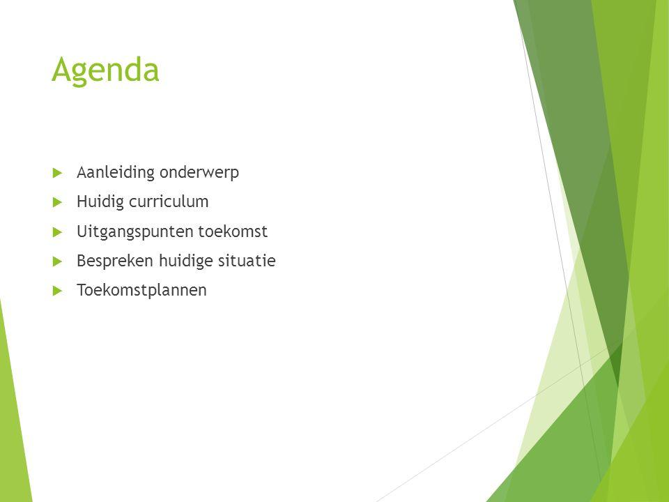 Agenda  Aanleiding onderwerp  Huidig curriculum  Uitgangspunten toekomst  Bespreken huidige situatie  Toekomstplannen