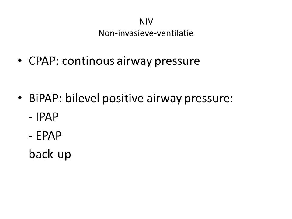 NIV Non-invasieve-ventilatie CPAP: continous airway pressure BiPAP: bilevel positive airway pressure: - IPAP - EPAP back-up