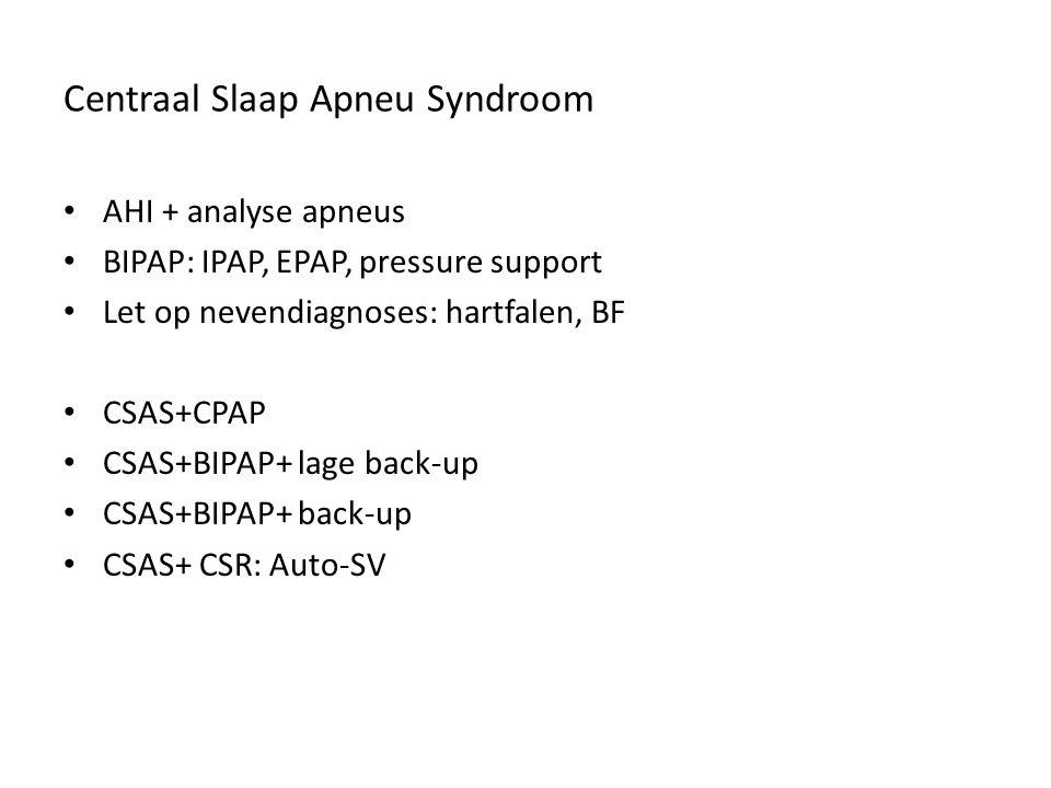 Centraal Slaap Apneu Syndroom AHI + analyse apneus BIPAP: IPAP, EPAP, pressure support Let op nevendiagnoses: hartfalen, BF CSAS+CPAP CSAS+BIPAP+ lage back-up CSAS+BIPAP+ back-up CSAS+ CSR: Auto-SV