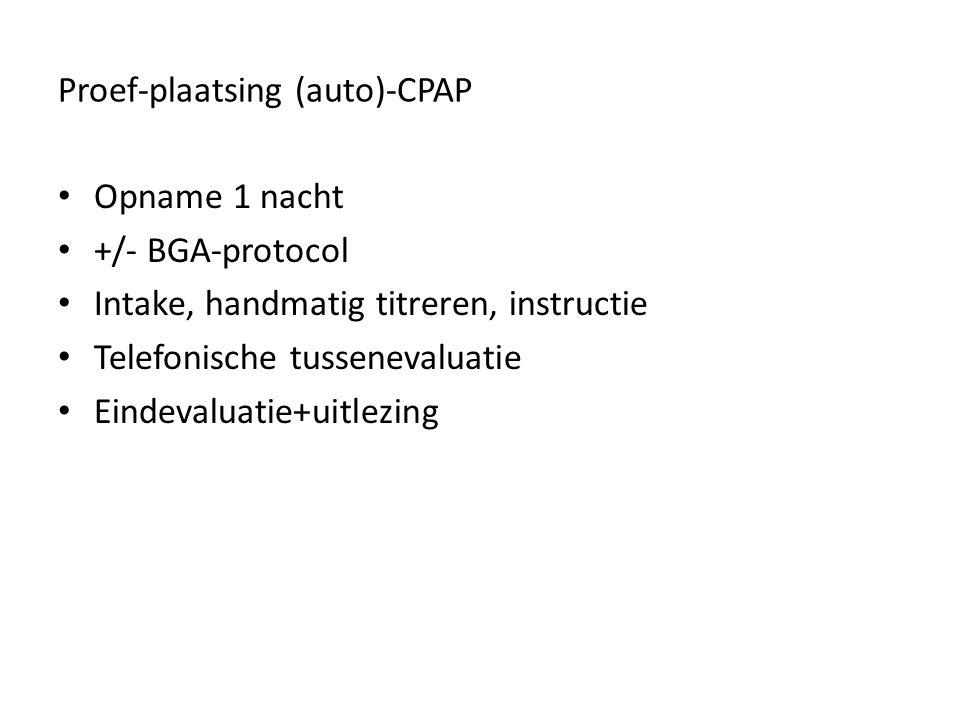 Proef-plaatsing (auto)-CPAP Opname 1 nacht +/- BGA-protocol Intake, handmatig titreren, instructie Telefonische tussenevaluatie Eindevaluatie+uitlezing