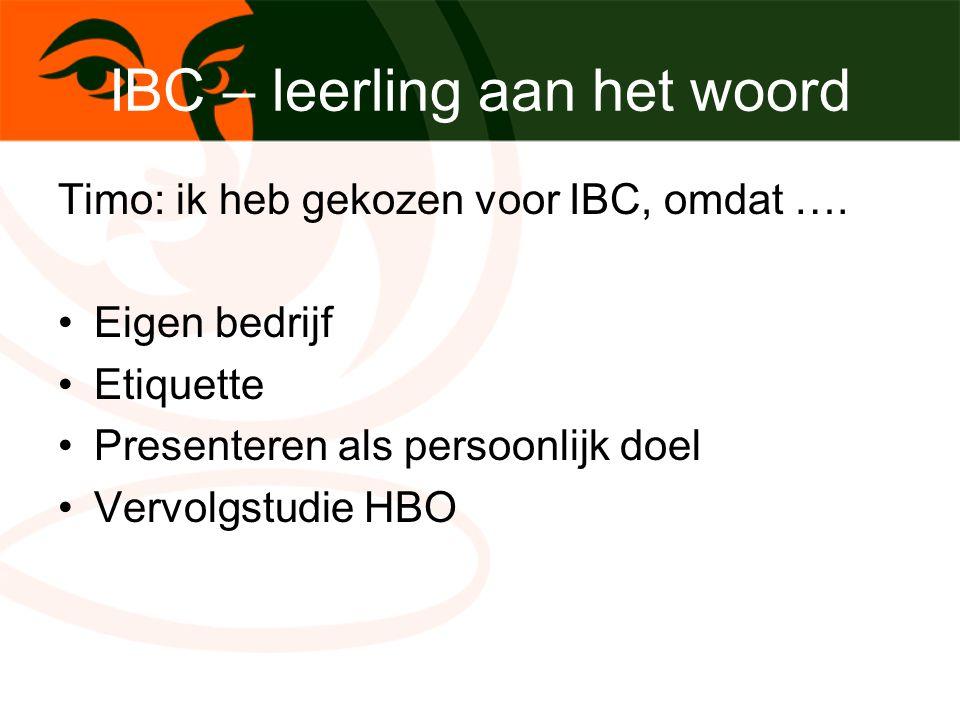 IBC – leerling aan het woord Timo: ik heb gekozen voor IBC, omdat …. Eigen bedrijf Etiquette Presenteren als persoonlijk doel Vervolgstudie HBO