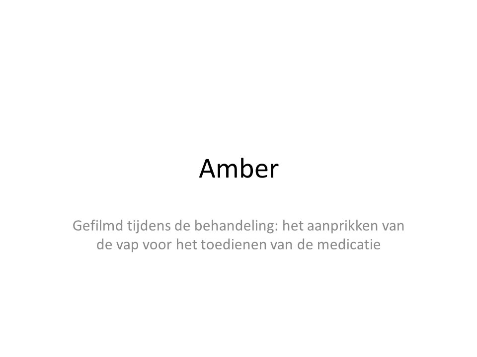 Amber Gefilmd tijdens de behandeling: het aanprikken van de vap voor het toedienen van de medicatie