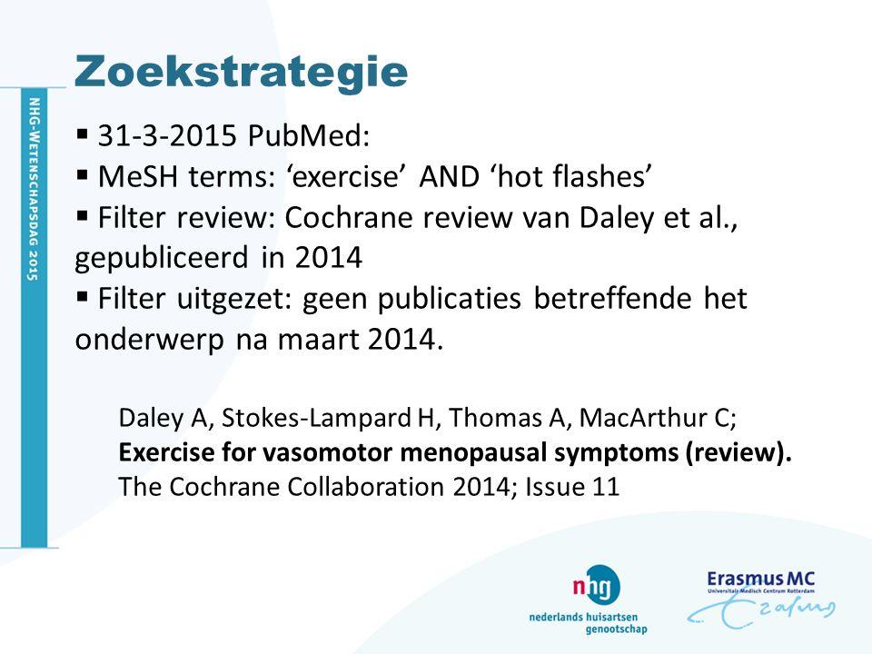 Zoekstrategie  31-3-2015 PubMed:  MeSH terms: 'exercise' AND 'hot flashes'  Filter review: Cochrane review van Daley et al., gepubliceerd in 2014 