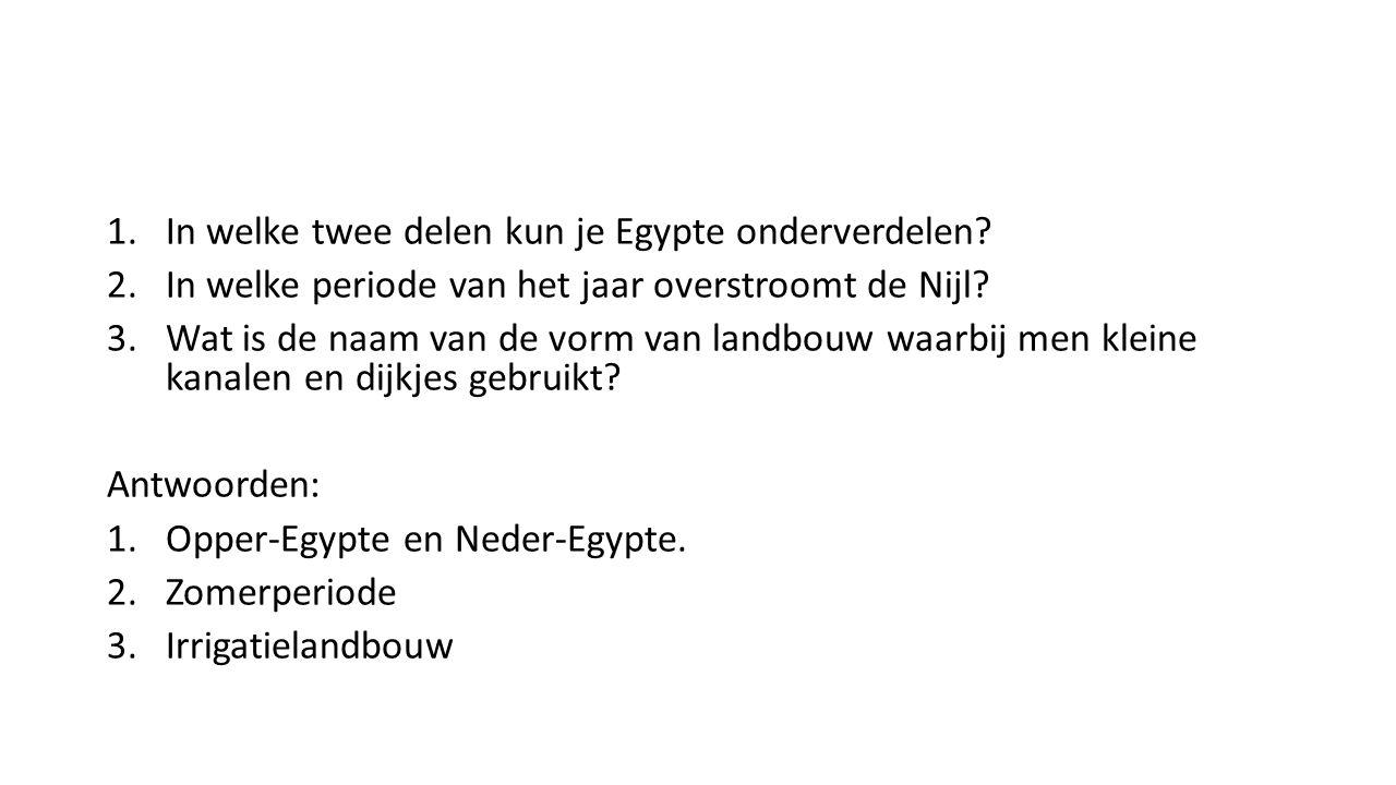 1.In welke twee delen kun je Egypte onderverdelen? 2.In welke periode van het jaar overstroomt de Nijl? 3.Wat is de naam van de vorm van landbouw waar