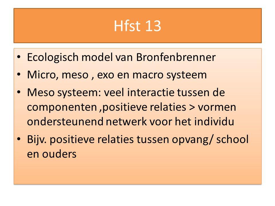Hfst 13 Ecologisch model van Bronfenbrenner Micro, meso, exo en macro systeem Meso systeem: veel interactie tussen de componenten,positieve relaties > vormen ondersteunend netwerk voor het individu Bijv.