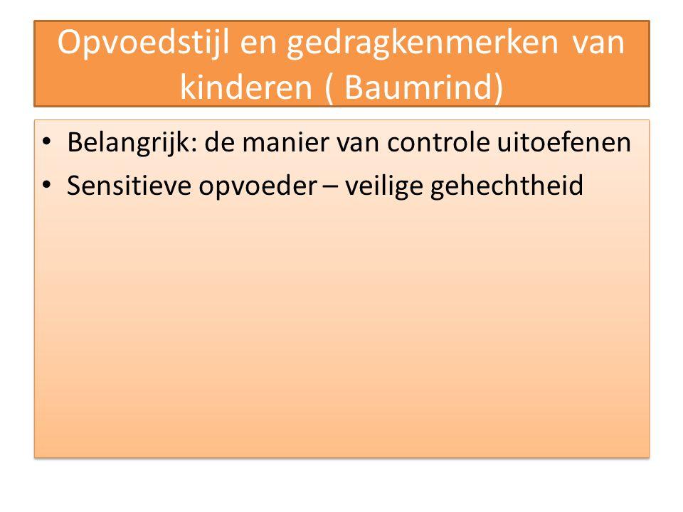 Opvoedstijl en gedragkenmerken van kinderen ( Baumrind) Belangrijk: de manier van controle uitoefenen Sensitieve opvoeder – veilige gehechtheid Belangrijk: de manier van controle uitoefenen Sensitieve opvoeder – veilige gehechtheid