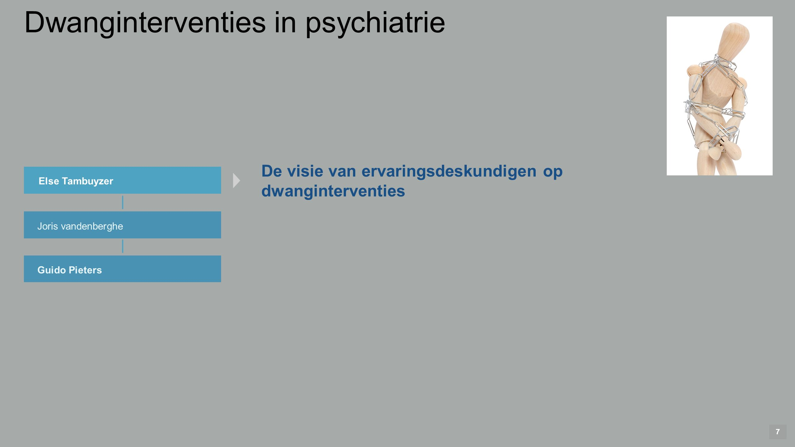 7 Else Tambuyzer Joris vandenberghe Guido Pieters De visie van ervaringsdeskundigen op dwanginterventies Dwanginterventies in psychiatrie
