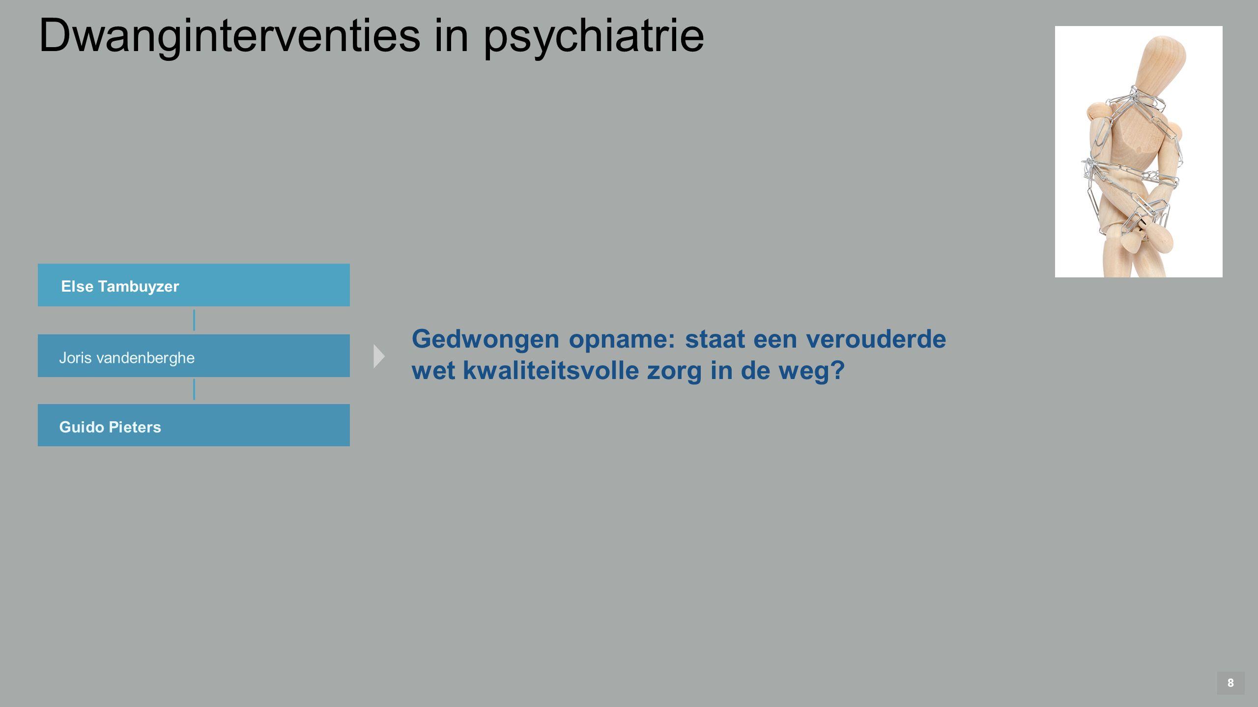8 Else Tambuyzer Joris vandenberghe Guido Pieters Gedwongen opname: staat een verouderde wet kwaliteitsvolle zorg in de weg.