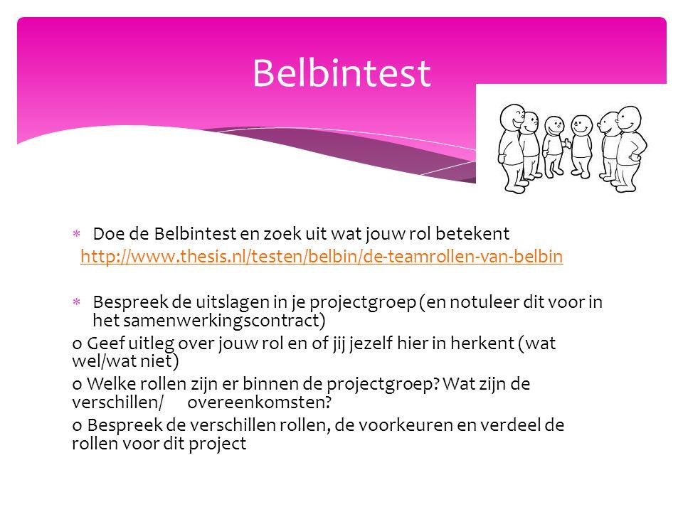  Doe de Belbintest en zoek uit wat jouw rol betekent http://www.thesis.nl/testen/belbin/de-teamrollen-van-belbin  Bespreek de uitslagen in je projectgroep (en notuleer dit voor in het samenwerkingscontract) o Geef uitleg over jouw rol en of jij jezelf hier in herkent (wat wel/wat niet) o Welke rollen zijn er binnen de projectgroep.