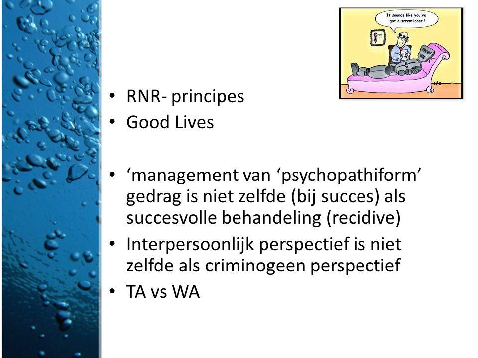 RNR- principes Good Lives 'management van 'psychopathiform' gedrag is niet zelfde (bij succes) als succesvolle behandeling (recidive) Interpersoonlijk