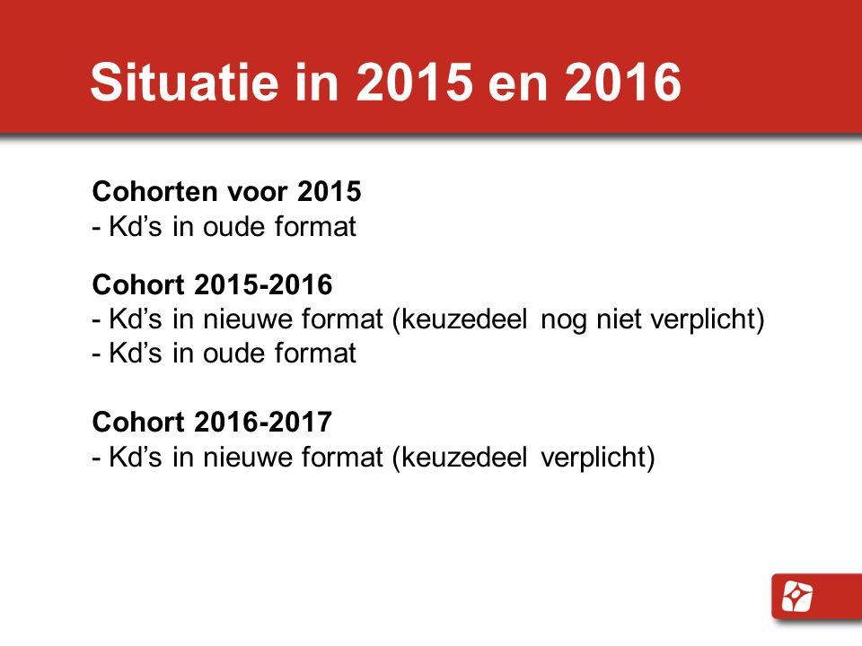 Situatie in 2015 en 2016 Cohorten voor 2015 - Kd's in oude format Cohort 2015-2016 - Kd's in nieuwe format (keuzedeel nog niet verplicht) - Kd's in ou