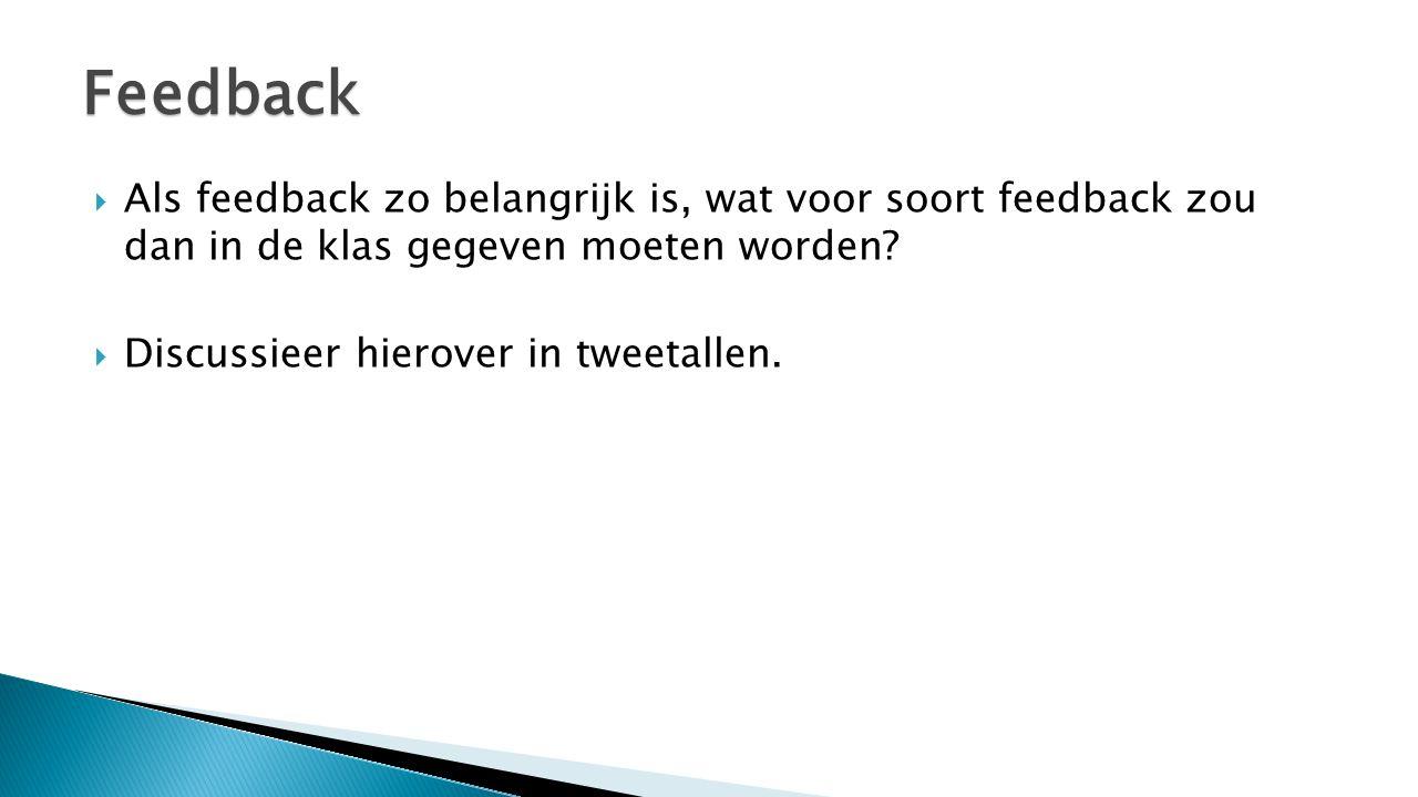  Als feedback zo belangrijk is, wat voor soort feedback zou dan in de klas gegeven moeten worden?  Discussieer hierover in tweetallen. Feedback