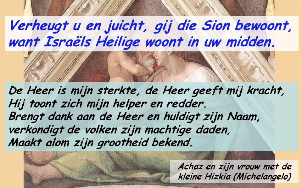 Jesaja, de profeet van deze psalm (Rafaël) Psalm Jes. 12 Verheugt u en juicht, gij die Sion bewoont want Israëls Heilige woont in uw midden. Verheugt