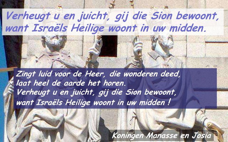 Verheugt u en juicht, gij die Sion bewoont, want Israëls Heilige woont in uw midden. De Heer is mijn sterkte, de Heer geeft mij kracht, Hij toont zich