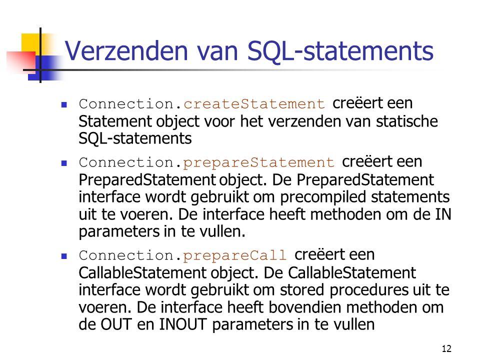 12 Verzenden van SQL-statements Connection.createStatement creëert een Statement object voor het verzenden van statische SQL-statements Connection.prepareStatement creëert een PreparedStatement object.