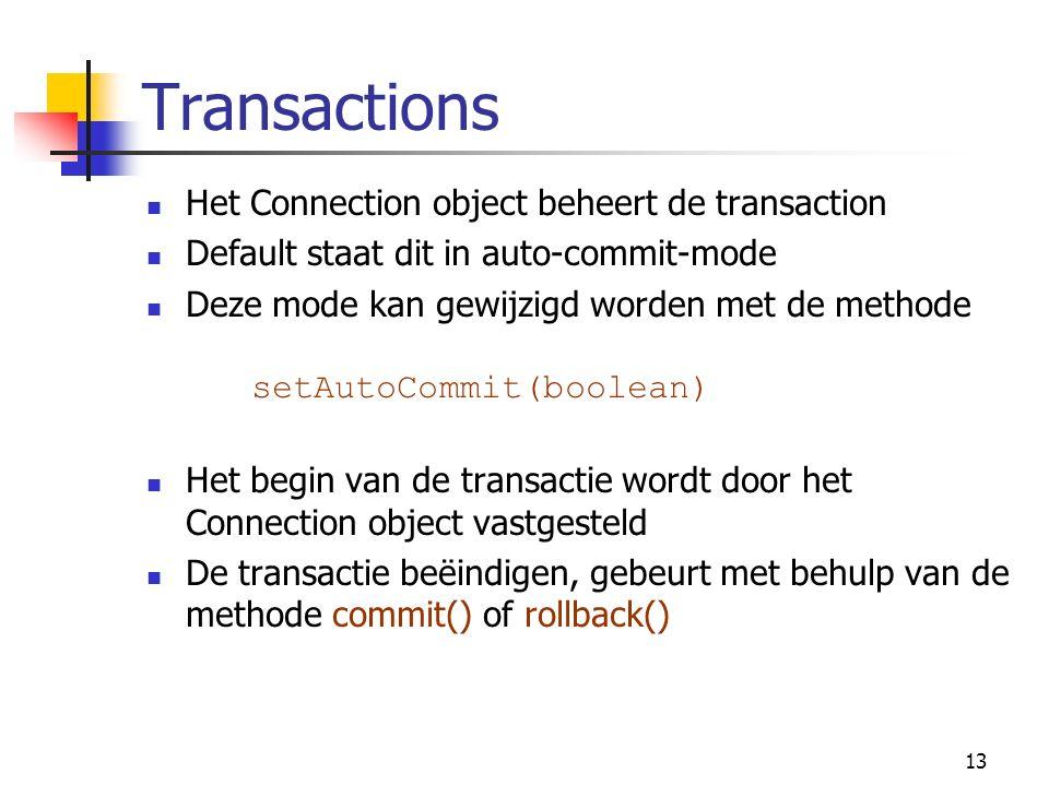 13 Transactions Het Connection object beheert de transaction Default staat dit in auto-commit-mode Deze mode kan gewijzigd worden met de methode setAutoCommit(boolean) Het begin van de transactie wordt door het Connection object vastgesteld De transactie beëindigen, gebeurt met behulp van de methode commit() of rollback()