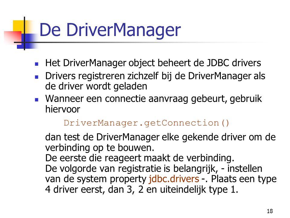 18 De DriverManager Het DriverManager object beheert de JDBC drivers Drivers registreren zichzelf bij de DriverManager als de driver wordt geladen Wanneer een connectie aanvraag gebeurt, gebruik hiervoor DriverManager.getConnection() dan test de DriverManager elke gekende driver om de verbinding op te bouwen.