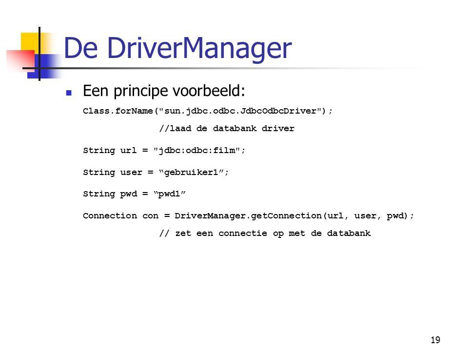 19 De DriverManager Een principe voorbeeld: Class.forName( sun.jdbc.odbc.JdbcOdbcDriver ); //laad de databank driver String url = jdbc:odbc:film ; String user = gebruiker1 ; String pwd = pwd1 Connection con = DriverManager.getConnection(url, user, pwd); // zet een connectie op met de databank