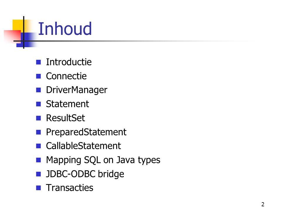 2 Inhoud Introductie Connectie DriverManager Statement ResultSet PreparedStatement CallableStatement Mapping SQL on Java types JDBC-ODBC bridge Transacties