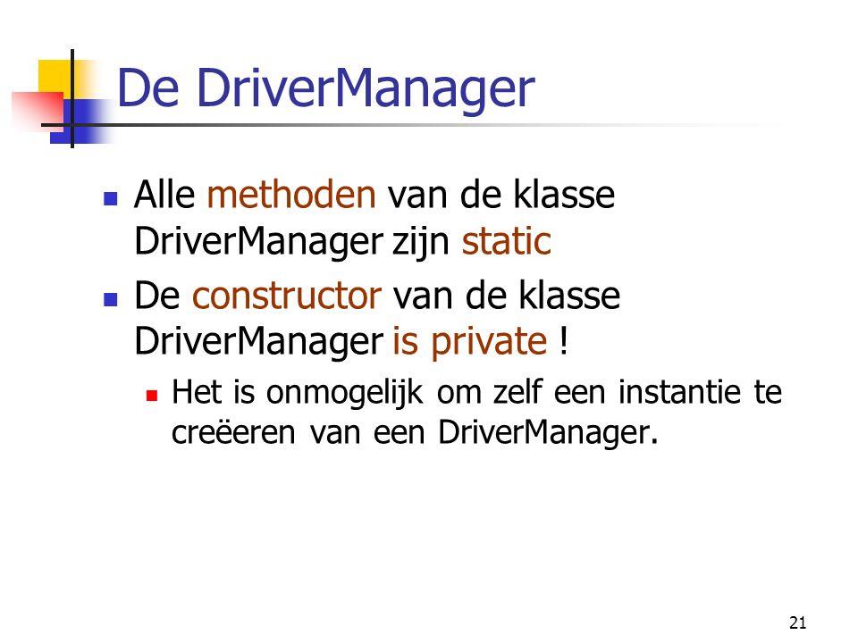 21 De DriverManager Alle methoden van de klasse DriverManager zijn static De constructor van de klasse DriverManager is private .