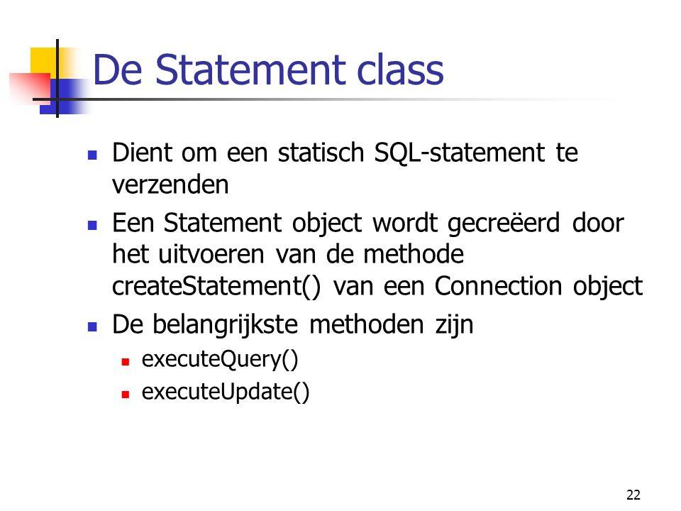 22 De Statement class Dient om een statisch SQL-statement te verzenden Een Statement object wordt gecreëerd door het uitvoeren van de methode createStatement() van een Connection object De belangrijkste methoden zijn executeQuery() executeUpdate()