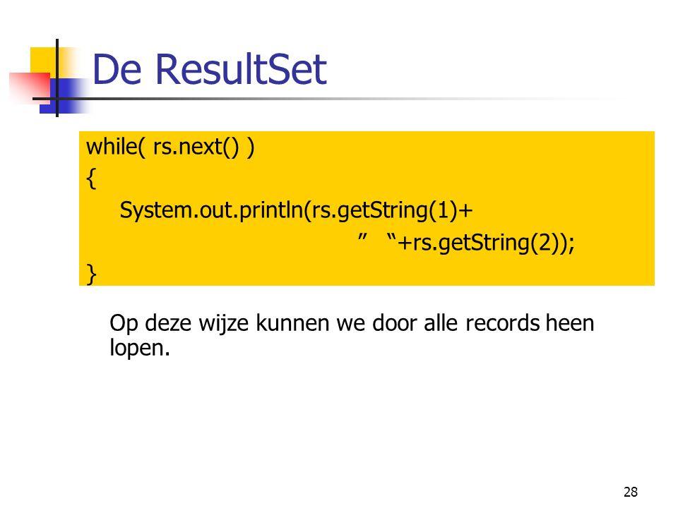 28 De ResultSet while( rs.next() ) { System.out.println(rs.getString(1)+ +rs.getString(2)); } Op deze wijze kunnen we door alle records heen lopen.