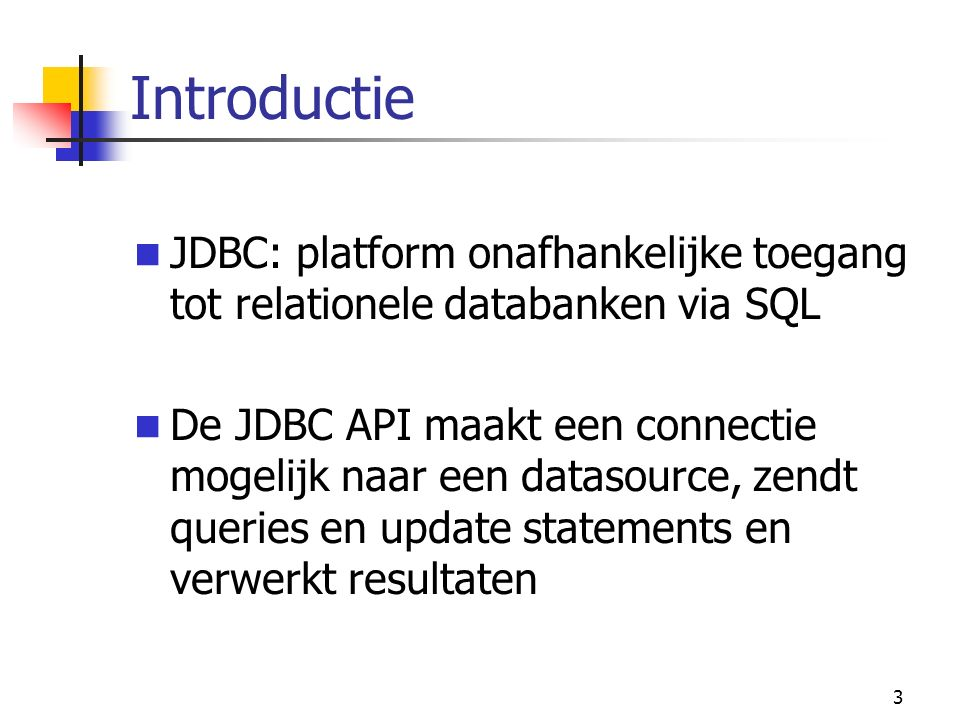3 Introductie JDBC: platform onafhankelijke toegang tot relationele databanken via SQL De JDBC API maakt een connectie mogelijk naar een datasource, zendt queries en update statements en verwerkt resultaten