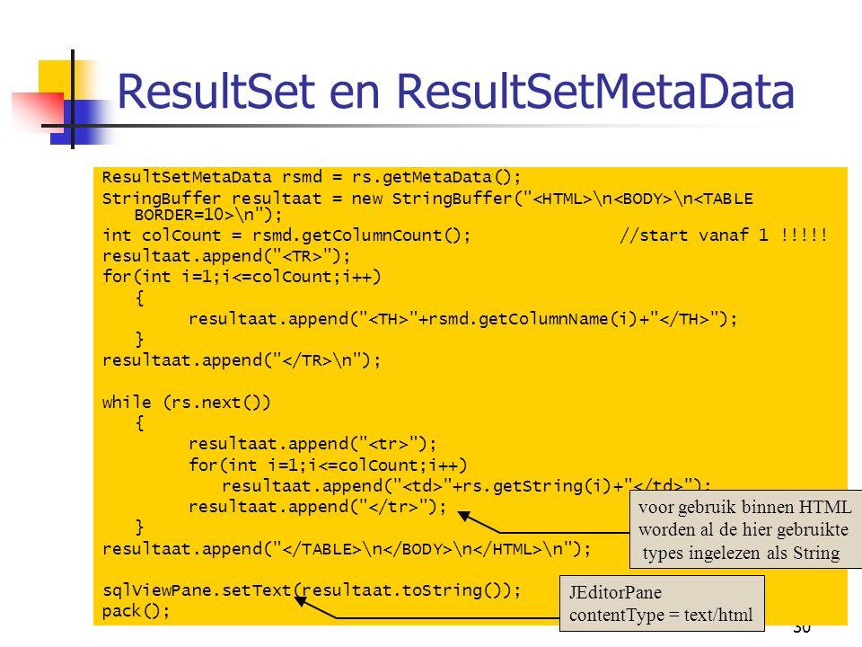 30 ResultSet en ResultSetMetaData ResultSetMetaData rsmd = rs.getMetaData(); StringBuffer resultaat = new StringBuffer( \n \n \n ); int colCount = rsmd.getColumnCount();//start vanaf 1 !!!!.