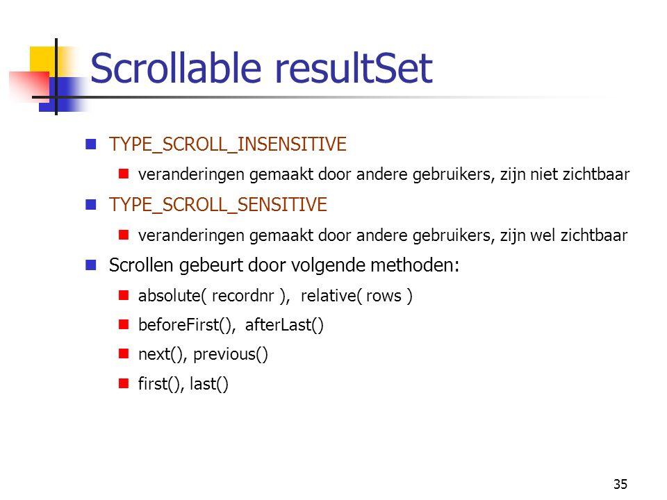 35 Scrollable resultSet TYPE_SCROLL_INSENSITIVE veranderingen gemaakt door andere gebruikers, zijn niet zichtbaar TYPE_SCROLL_SENSITIVE veranderingen gemaakt door andere gebruikers, zijn wel zichtbaar Scrollen gebeurt door volgende methoden: absolute( recordnr ), relative( rows ) beforeFirst(), afterLast() next(), previous() first(), last()