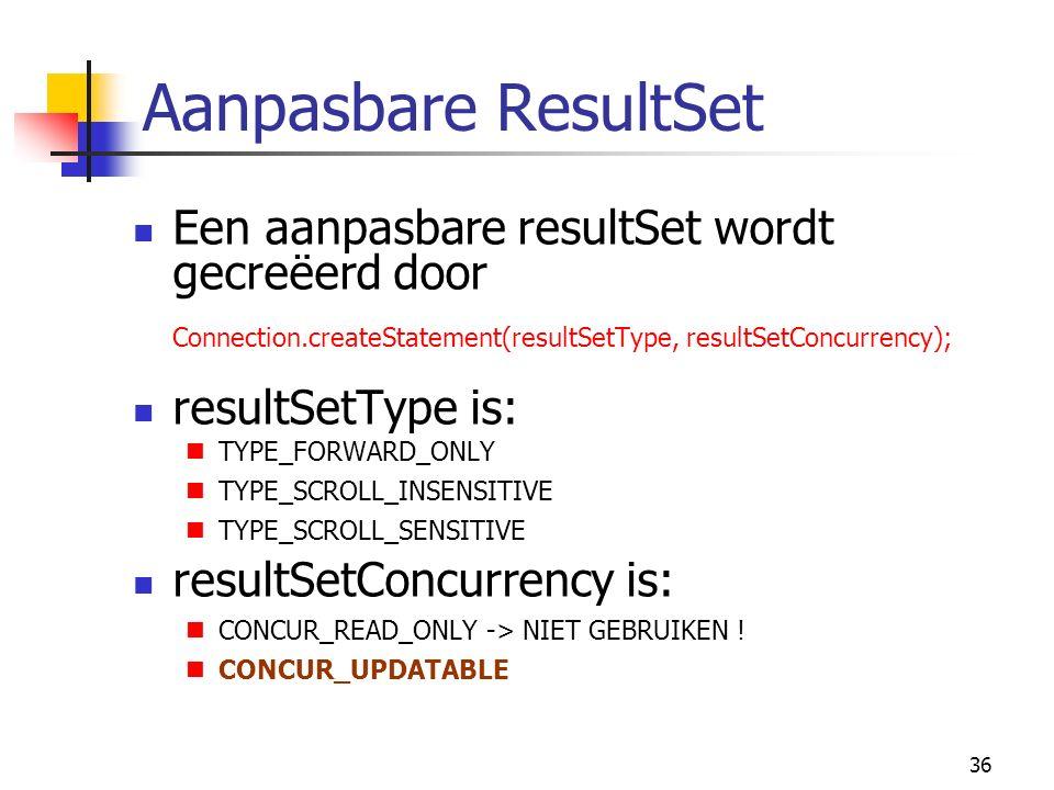 36 Aanpasbare ResultSet Een aanpasbare resultSet wordt gecreëerd door Connection.createStatement(resultSetType, resultSetConcurrency); resultSetType is: TYPE_FORWARD_ONLY TYPE_SCROLL_INSENSITIVE TYPE_SCROLL_SENSITIVE resultSetConcurrency is: CONCUR_READ_ONLY -> NIET GEBRUIKEN .