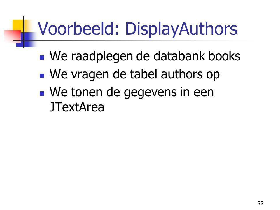 38 Voorbeeld: DisplayAuthors We raadplegen de databank books We vragen de tabel authors op We tonen de gegevens in een JTextArea