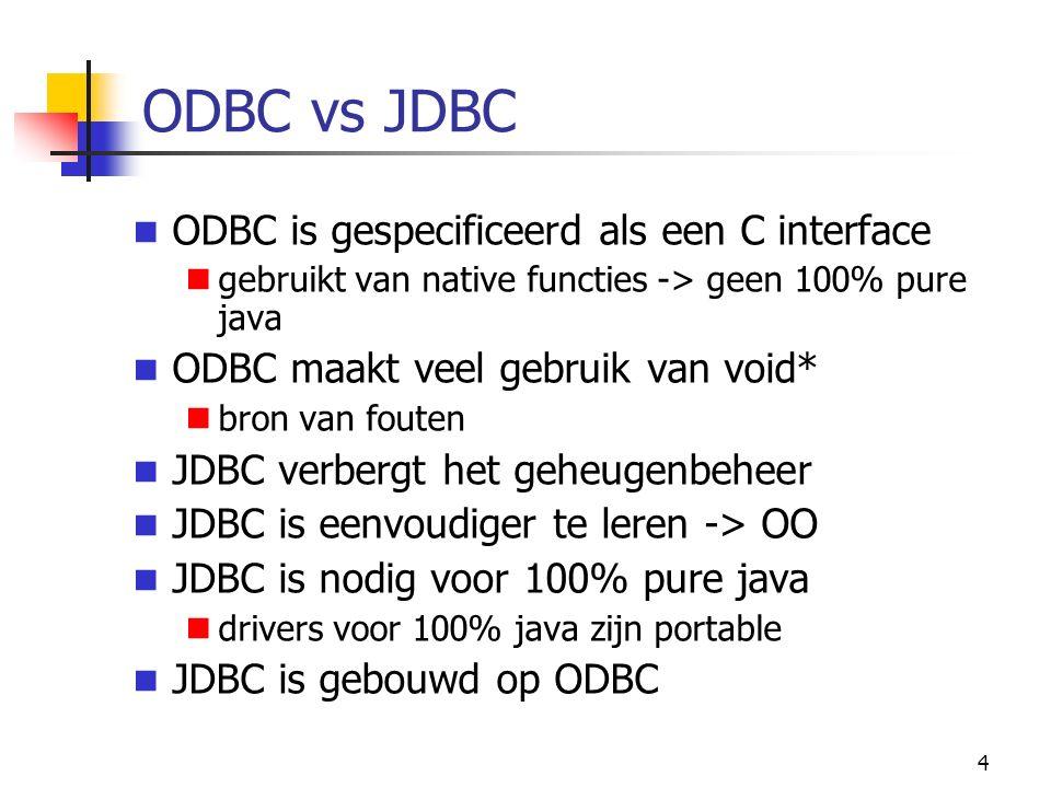 4 ODBC vs JDBC ODBC is gespecificeerd als een C interface gebruikt van native functies -> geen 100% pure java ODBC maakt veel gebruik van void* bron van fouten JDBC verbergt het geheugenbeheer JDBC is eenvoudiger te leren -> OO JDBC is nodig voor 100% pure java drivers voor 100% java zijn portable JDBC is gebouwd op ODBC