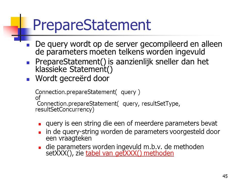45 PrepareStatement De query wordt op de server gecompileerd en alleen de parameters moeten telkens worden ingevuld PrepareStatement() is aanzienlijk sneller dan het klassieke Statement() Wordt gecreërd door Connection.prepareStatement( query ) of Connection.prepareStatement( query, resultSetType, resultSetConcurrency) query is een string die een of meerdere parameters bevat in de query-string worden de parameters voorgesteld door een vraagteken die parameters worden ingevuld m.b.v.