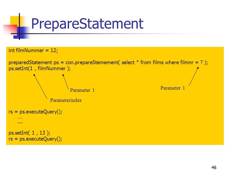 46 PrepareStatement i nt filmNummer = 12; preparedStatement ps = con.prepareStemement( select * from films where filmnr = .