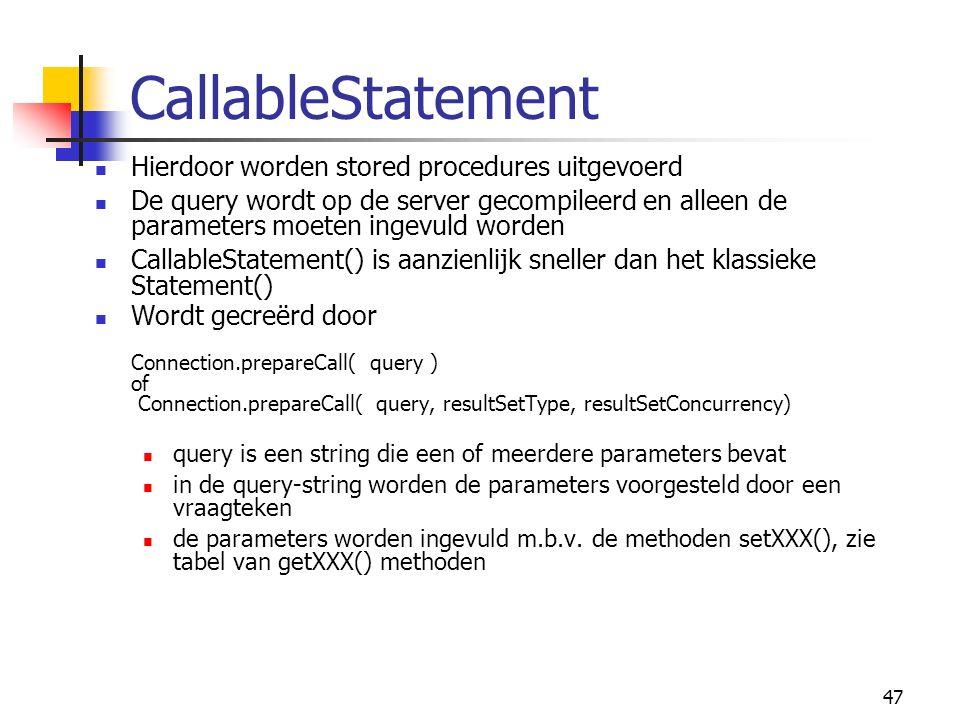 47 CallableStatement Hierdoor worden stored procedures uitgevoerd De query wordt op de server gecompileerd en alleen de parameters moeten ingevuld worden CallableStatement() is aanzienlijk sneller dan het klassieke Statement() Wordt gecreërd door Connection.prepareCall( query ) of Connection.prepareCall( query, resultSetType, resultSetConcurrency) query is een string die een of meerdere parameters bevat in de query-string worden de parameters voorgesteld door een vraagteken de parameters worden ingevuld m.b.v.