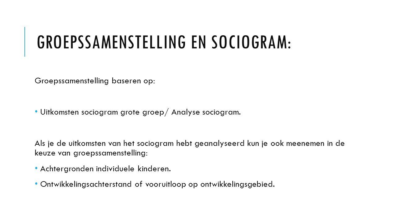 GROEPSSAMENSTELLING EN SOCIOGRAM: Groepssamenstelling baseren op: Uitkomsten sociogram grote groep/ Analyse sociogram. Als je de uitkomsten van het so