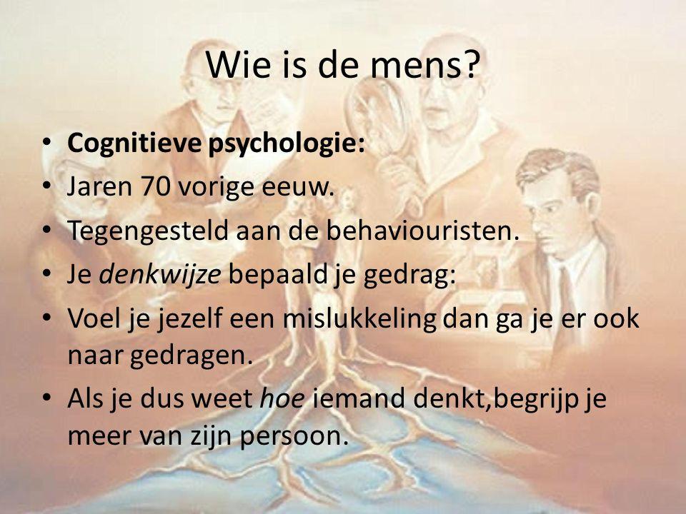 Wie is de mens? Cognitieve psychologie: Jaren 70 vorige eeuw. Tegengesteld aan de behaviouristen. Je denkwijze bepaald je gedrag: Voel je jezelf een m