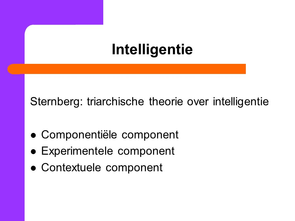 Intelligentie Sternberg: triarchische theorie over intelligentie Componentiële component Experimentele component Contextuele component