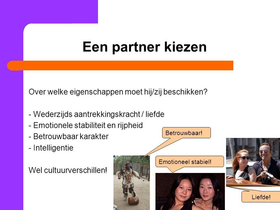 Een partner kiezen Over welke eigenschappen moet hij/zij beschikken? - Wederzijds aantrekkingskracht / liefde - Emotionele stabiliteit en rijpheid - B