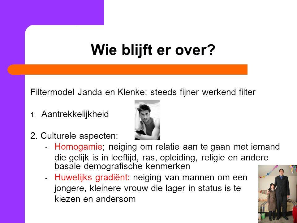 Wie blijft er over? Filtermodel Janda en Klenke: steeds fijner werkend filter 1. Aantrekkelijkheid 2. Culturele aspecten: - Homogamie; neiging om rela