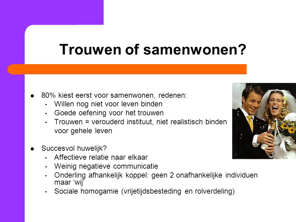 Trouwen of samenwonen? 80% kiest eerst voor samenwonen, redenen: Willen nog niet voor leven binden Goede oefening voor het trouwen Trouwen = verouderd