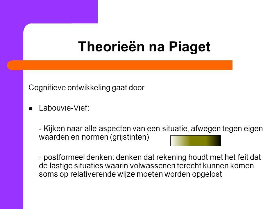 Theorieën na Piaget Cognitieve ontwikkeling gaat door Labouvie-Vief: - Kijken naar alle aspecten van een situatie, afwegen tegen eigen waarden en norm
