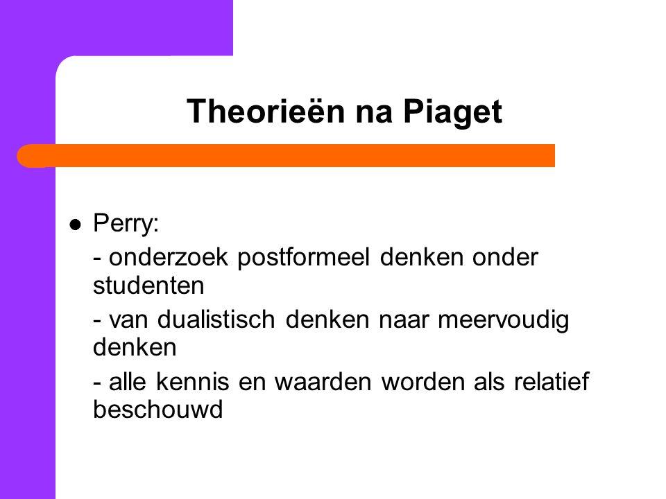 Theorieën na Piaget Perry: - onderzoek postformeel denken onder studenten - van dualistisch denken naar meervoudig denken - alle kennis en waarden wor