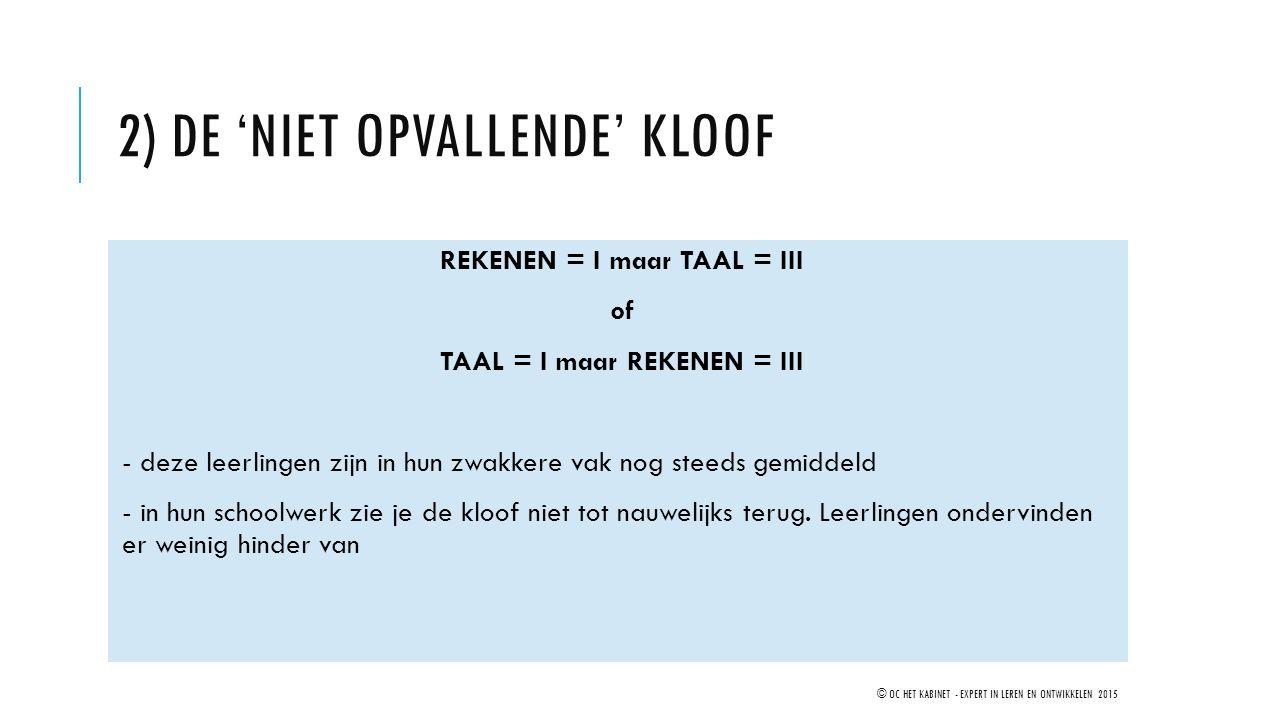 2) DE 'NIET OPVALLENDE' KLOOF REKENEN = I maar TAAL = III of TAAL = I maar REKENEN = III - deze leerlingen zijn in hun zwakkere vak nog steeds gemidde